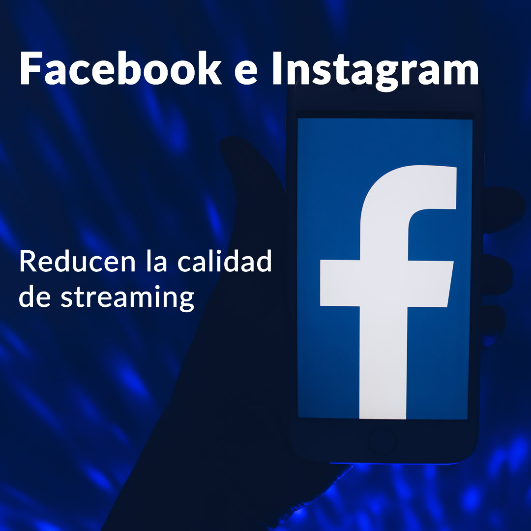 Facebook e Instagram reducirán la calidad del streaming de los videos